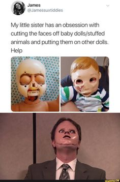 My little sister has an obsession with cutting the faces off baby dolls/stuffed animals and putting them on other dolls. Dankest Memes, Funny Memes, Jokes, Funny Cute, Hilarious, Top Funny, The Office Show, Claudia S, Office Memes