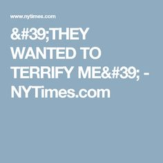 'THEY WANTED TO TERRIFY ME' - NYTimes.com