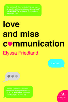 "Elyssa Friedland's ""wickedly funny"" debut novel, Love and Miss Communication, is about a lawyer who throws herself into work after a devastating breakup, only to encounter problems with her career as well. Reeling from both, she tosses her computer into a reservoir and vows to remain offline until her 35th birthday — and she is shocked to discover what's she's been missing out while stuck to a screen.  Out May 12"