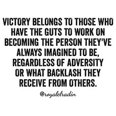 VICTORY BELONGS TO THOSE WHO HAVE THE GUTS TO WORK ON BECOMING THE PERSON THEY'VE  ALWAYS IMAGINED TO BE, REGARDLESS OF ADVERSITY  OR WHAT BACKLASH THEY RECEIVE FROM OTHERS.