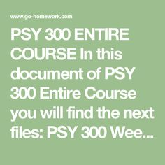 PSY 300 ENTIRE COURSE In this document of PSY 300 Entire Course you will find the next files:  PSY 300 Week 1 DQ 1.docx PSY 300 Week 1 DQ 2.docx PSY 300 Week 1 Individual Assignment Foundations of Psychology Paper.docx PSY 300 Week 2 DQ 1.docx PSY 300 Week 2 DQ 2.docx PSY 300 Week 2 Individual Assignment Phobias and Addictions Paper.docx PSY 300 Week 3 DQ 1.docx PSY 300 Week 3 DQ 2.docx PSY 300 Week 3 Individual Assignment Gardner Intelligence Paper.docx PSY 300 Week 3 Learning Team…