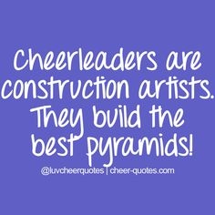Cheerleaders are construction artists. They build the best pyramids! #cheerquotes #cheerleading #cheer #cheerleader
