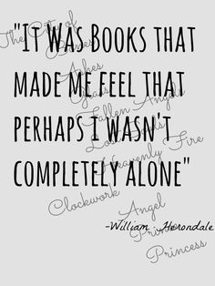 """It was books that made me feel that perhaps I wasn't completely alone."" - William Herondale"
