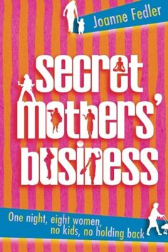 Secret Mothers' Business: One night, eight women, no kids, no holding back by Joanne Fedler. ISBN: 9781741147155