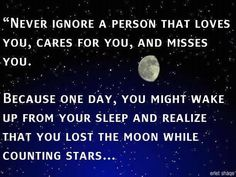 Never ignore a person that loves you, cares for you,and  misses you. Because one day, you might wake up from your sleep and realize that you lost the moon while counting the stars.