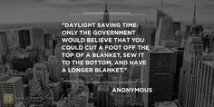 """""""Daylight saving time: Only the government would believe that you could cut a foot off the top of a blanket, sew it to the bottom, and have a longer blanket."""" #Funny #Quote QuotesofGlory.com"""