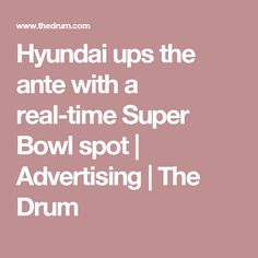 Hyundai ups the ante with a real-time Super Bowl spot | Advertising | The Drum