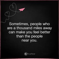 Sometimes, people who are thousand miles away can make you feel better than the people near you. #powerofpositivity