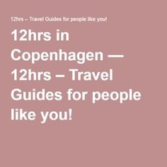 12hrs in Copenhagen — 12hrs – Travel Guides for people like you!