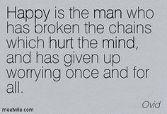 Happy is the man who has broken the chains which hurt the mind, and has given up worrying once and for all. Ovid