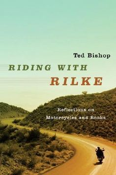 """""""Riding with Rilke - Reflections on Motorcycles and Books.""""  Ted Bishop"""