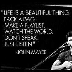 """""""Vida é uma coisa tão bonita. Faça as malas. Crie uma playlist. Assista o mundo. Não fale, só escute."""" - John Mayer #song #easybutnotsoeasy #advice #life #quotes"""