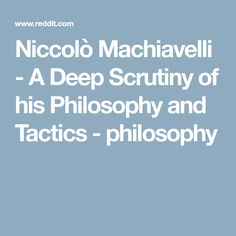 Niccolò Machiavelli - A Deep Scrutiny of his Philosophy and Tactics - philosophy