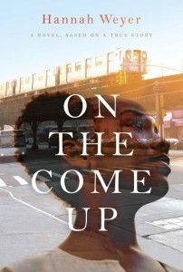 "On the Come Up by Hannah Weyer - ""Hannah Weyer goes the distance in creating a novel that is authentic, even as it delves in the dreamlike reality of a pregnant teenage girl's journey from her home in the projects of Far Rockaway, Queens, to movie screenings at Sundance, where she makes her debut.  Anne-Marie's voice is raw, distinct, and courageous. Her pain and triumphs are the readers', in this heartfelt and gritty narrative."""