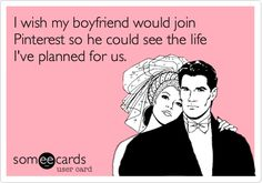 I wish my boyfriend would join Pinterest so he could see the life I've planned for us.
