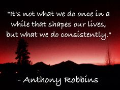 """""""It's not what we do once in a while that shapes our lives, but what we do consistently."""" - Anthony Robbins"""