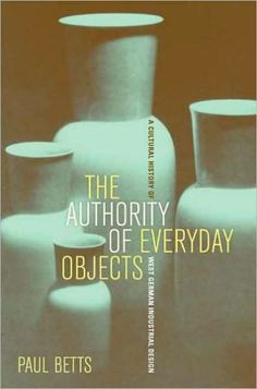 The Authority of Everyday Objects: A Cultural History of West German Industrial Design