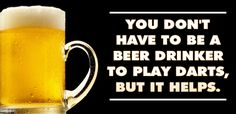 You don't have to be a beer drinker to play darts, but it helps.