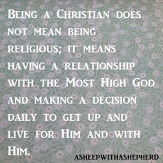 Relationship, not religion. We are not perfect, we are forgiven.  Religion is man made and Faith is God made.