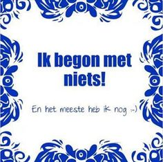 Ik begon met niets.. Een leuk cadeautje nodig? op www.tegeltjeswijsheid.nl vind je nog meer leuke spreuken en tegels of maak je eigen tegeltje. #tegeltjeswijsheid #quote #grappig #tekst #tegel #oudhollands #dutch #wijsheid #spreuk #gezegde #cadeau #tegeltje #wise #humor #funny #hollands #dutch #spreuken #niets #carriere