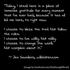 """Today, I stand here in a place of immense gratitude for every moment that I've ever lived, because it has all led me here, to right now. I choose to blaze the trail. Not follow the rules. I choose to live wildly. Not mildly. I choose to change the world. Not complain about it."" ~ Jen Saunders, Wild Sister Magazine #IAmEnough"