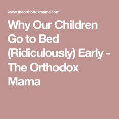 Why Our Children Go to Bed (Ridiculously) Early - The Orthodox Mama