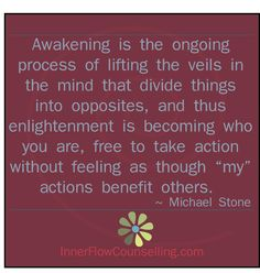 awakening is the ongoing process of lifting the veils in the mind that divide things into opposites...