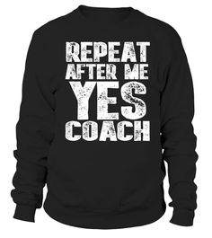# Repeat After Me Yes Coach Gift TShirt .                         Perfect Gift Idea for Men / Women - Repeat After Me Yes Coach Shirt. Great gift for dad, father, mom, brother, sister, grandpa, husband, wife, girl, boy, uncle, son, mother, friend, softball, baseball, tennis, soccer, rugby, basketball, football teacher.