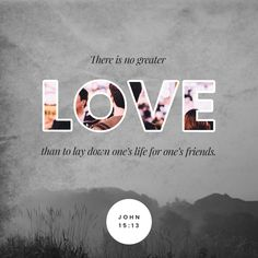 """""""Greater love has no one than this, that someone lay down his life for his friends."""" John 15:13 ESV http://bible.com/59/jhn.15.13.esv"""