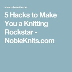 5 Hacks to Make You a Knitting Rockstar - NobleKnits.com