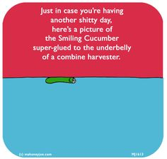 http://lastlemon.com/mahoney-joe/mj1613/ Just in case you're having another shitty day, here's a picture of the Smiling Cucumber super-glued to the underbelly of a combine harvester.