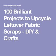 100 Brilliant Projects to Upcycle Leftover Fabric Scraps - DIY & Crafts