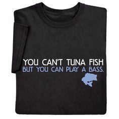 You Can't Tuna Fish But You Can Play A Bass Shirts