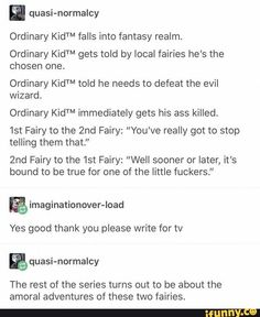"Ordinary KidTM falls into fantasy realm Ordinary KidTM gets told by local fairies he's the chosen one. Ordinary KidTM told he needs to defeat the evil wizard. Ordinary KidTM immediately gets his ass killed. Fairy to the Fairy: ""You've really got to My Tumblr, Tumblr Funny, Funny Memes, Funny Quotes, Book Writing Tips, Writing Help, Writing Ideas, Fantasy Writing Prompts, Writing Prompts Funny"