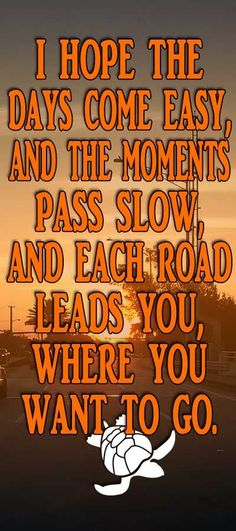 I hope the days come easy and the moments pass slow and each road leads you where you want to go ☮ made by @wfpblogs for www.wfpcc.com