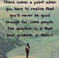 There comes apoint when you have to realize that you'll never be good enough for some people. The question is, is that your problem or theirs?