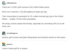 """2 The amount of water golf courses in America ALONE could hydrate about of the population. I knew I hated golf for a reason such an awful fuckin """"sport"""" Golf Humor, Faith In Humanity, The Victim, Science, Social Justice, Equality, Just In Case, I Laughed, Decir No"""