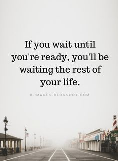 Ready Quotes If you wait until you're ready, you'll be waiting the rest of your life. Wisdom Quotes, True Quotes, Words Quotes, Wise Words, Quotes To Live By, Doubt Quotes, Poetry Quotes, Sayings, Meaningful Quotes