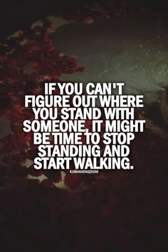 If you can't figure out where you stand with someone, it might be time to stop standing and start walking. #quotes #truethat