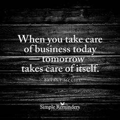 """""""When you take care of business today — tomorrow takes care of itself."""" — Bryant McGill"""