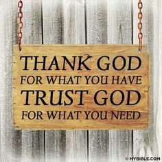 Thank God for what you have. Trust God for what you need