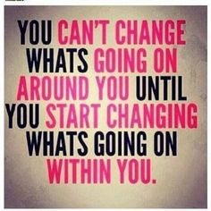 You can't change what's going on around yon until you start changing what's going on within you.