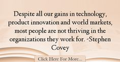 The most popular Stephen Covey Quotes About Technology - 67029 : Despite all our gains in technology, product innovation and world markets, most people are not thriving in the organizations they work for. Stephen Covey Quotes, Innovation Quotes, Technology Quotes, Marketing