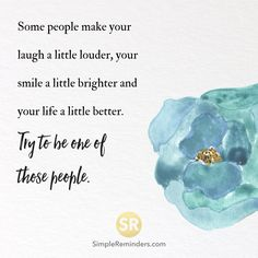 Some people make your laugh a little louder, your smile a little brighter and your life a little better. Try to be one of those people.