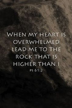 """From the end of the earth will I cry unto thee, when my heart is overwhelmed: lead me to the rock that is higher than I."" Psalms 61:2"
