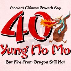 ok this cracks me up...fire from dragon still hot :)  Yung No Mo 40th Birthday T on CafePress.com