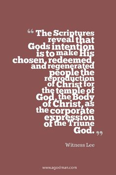 The Scriptures reveal that God's intention is to make His chosen, redeemed, and regenerated people the reproduction of Christ for the temple of God, the Body of Christ, as the corporate expression of the Triune God. Witness Lee. More at www.agodman.com