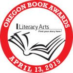 OREGON BOOK AWARDS - - The Oregon Book Awards and Fellowships honor the state's finest accomplishments by Oregon writers who work in genres of poetry, fiction, drama, literary nonfiction, and literature for young readers.