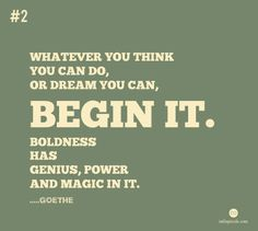 """""""Whatever you think you can do, or dream you can, begin it.  Boldness has genius, power and magic in it."""" - Goethe"""