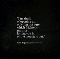 I'm afraid of opening up, letting you in or letting the monsters out